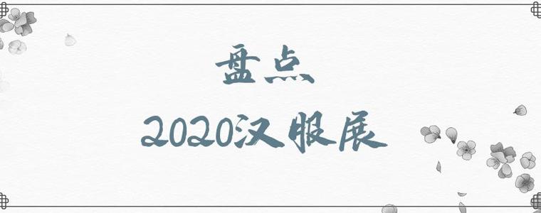2020汉服展会盘点,2021年汉服展时间表